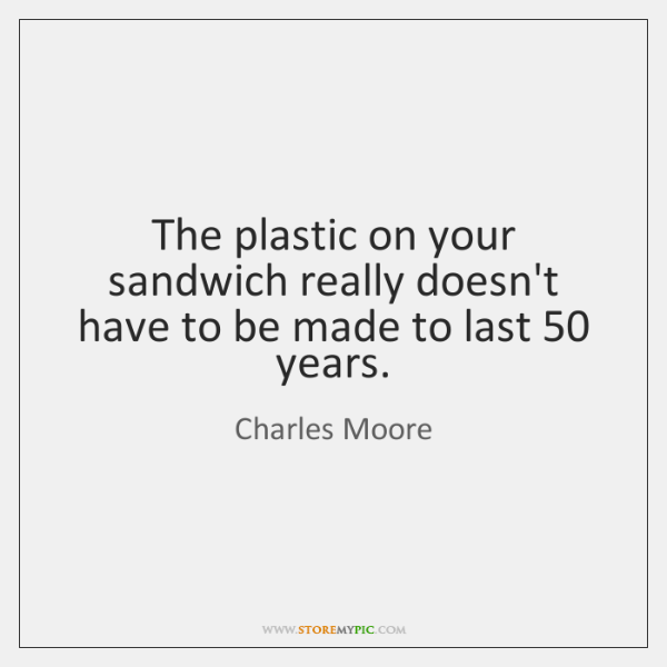 The plastic on your sandwich really doesn't have to be made to ...