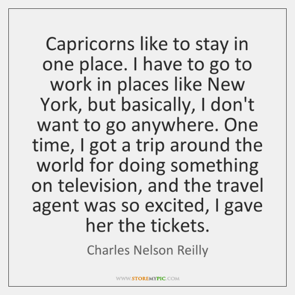 Capricorns like to stay in one place. I have to go to ...