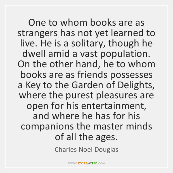 One to whom books are as strangers has not yet learned to ...
