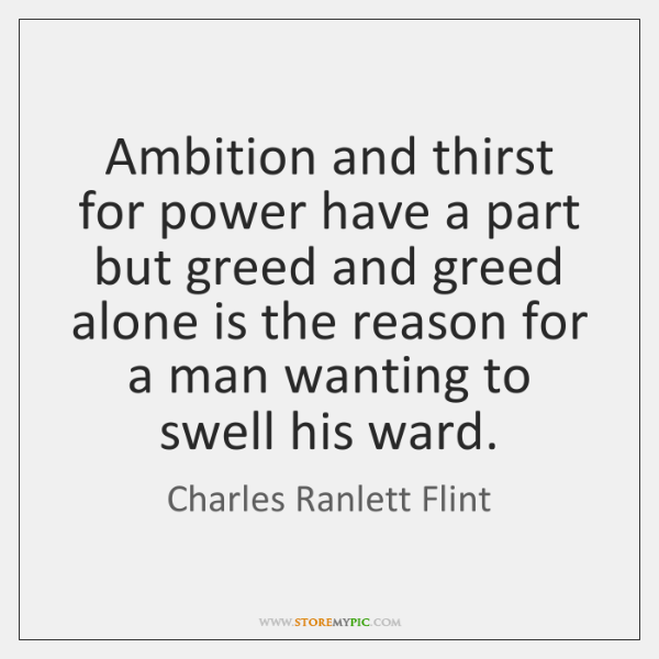 Ambition and thirst for power have a part but greed and greed ...