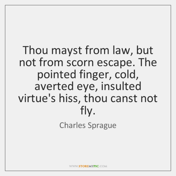 Thou mayst from law, but not from scorn escape. The pointed finger, ...