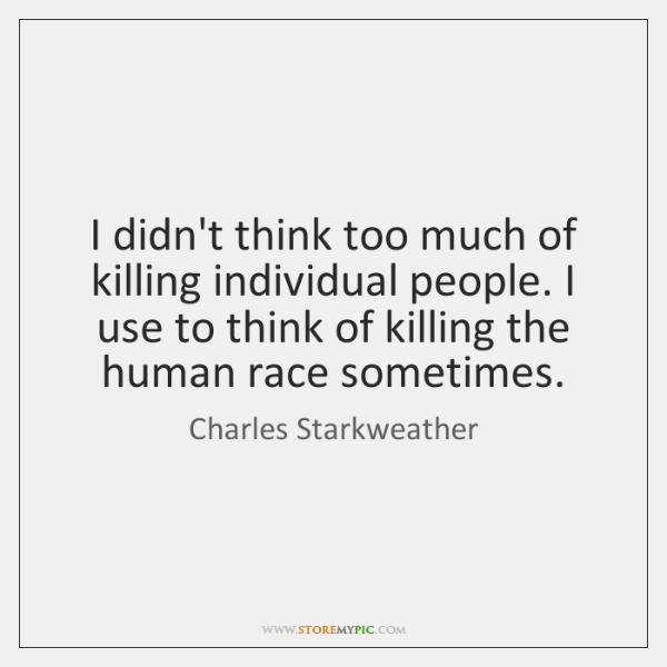 I didn't think too much of killing individual people. I use to ...