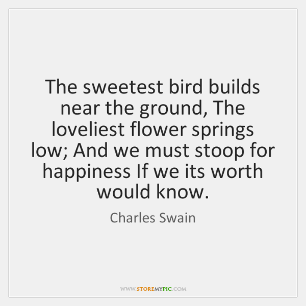 The sweetest bird builds near the ground, The loveliest flower springs low; ...