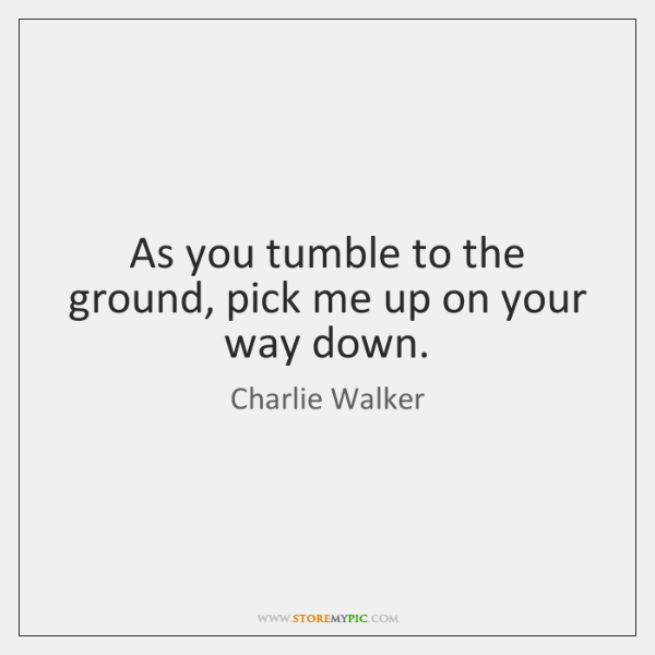 As you tumble to the ground, pick me up on your way ...