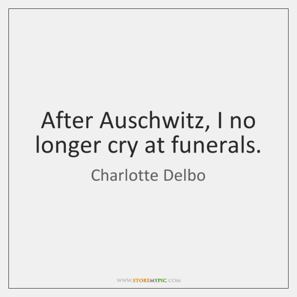 After Auschwitz, I no longer cry at funerals.