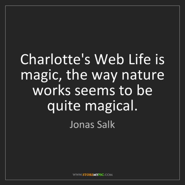 Jonas Salk: Charlotte's Web Life is magic, the way nature works seems...