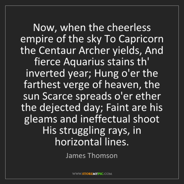 James Thomson: Now, when the cheerless empire of the sky To Capricorn...