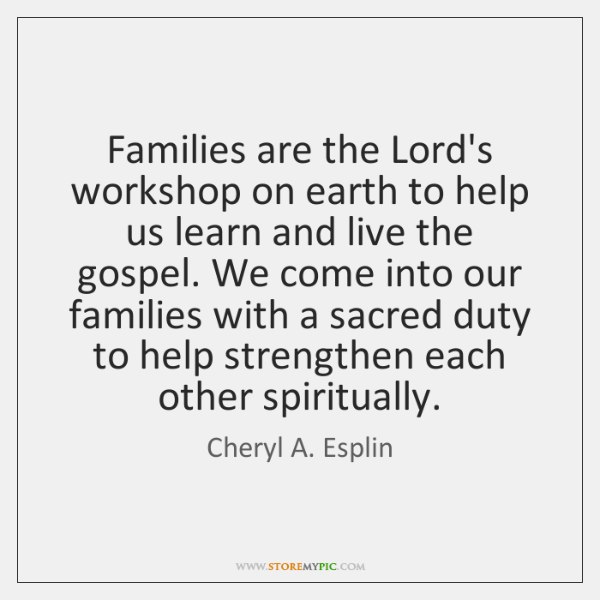 Families are the Lord's workshop on earth to help us learn and ...