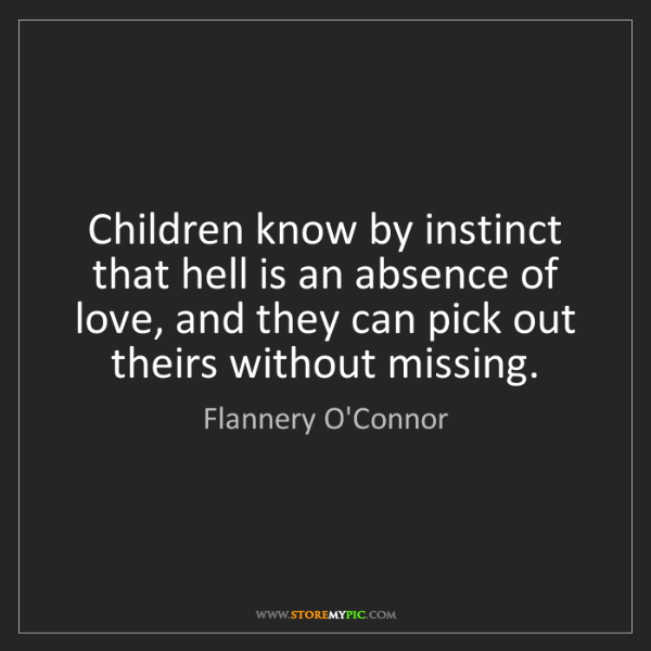 Flannery O'Connor: Children know by instinct that hell is an absence of...