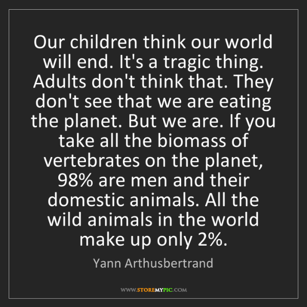 Yann Arthusbertrand: Our children think our world will end. It's a tragic...