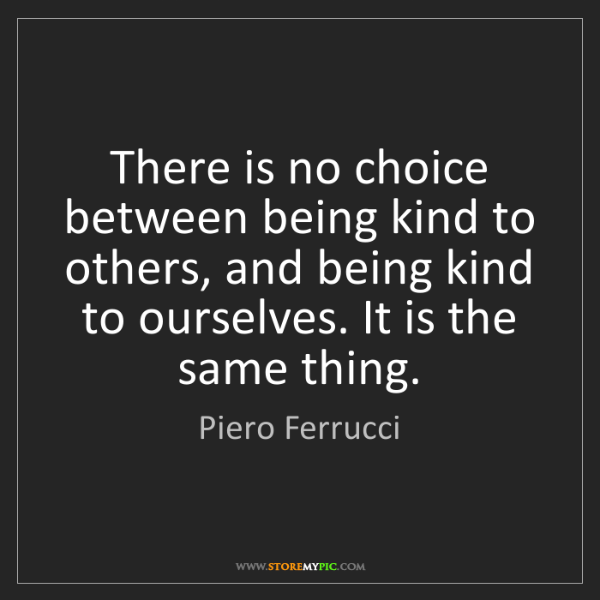 Piero Ferrucci: There is no choice between being kind to others, and...