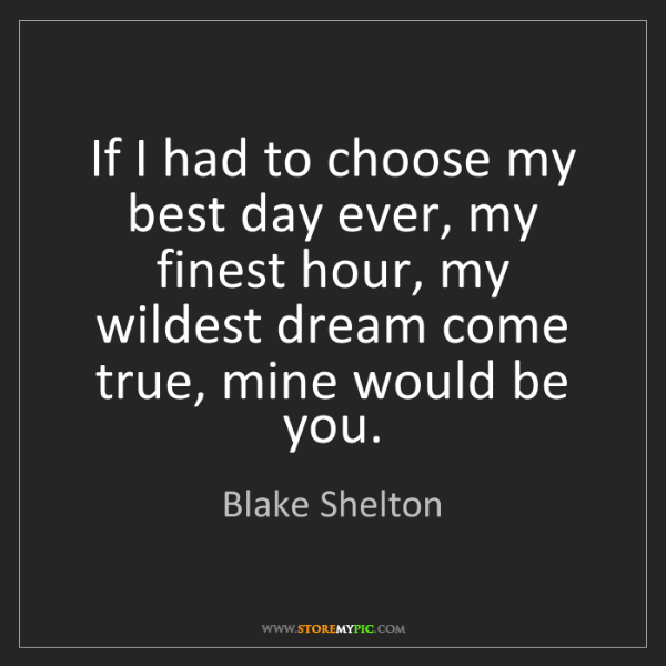 Blake Shelton: If I had to choose my best day ever, my finest hour,...