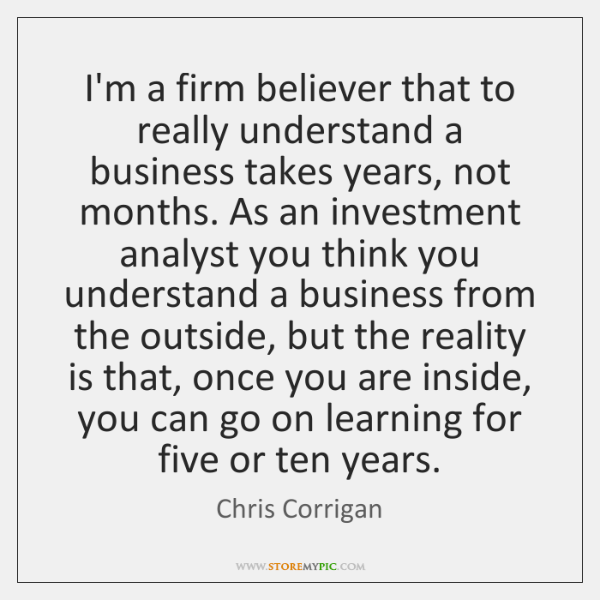 I'm a firm believer that to really understand a business takes years, ...