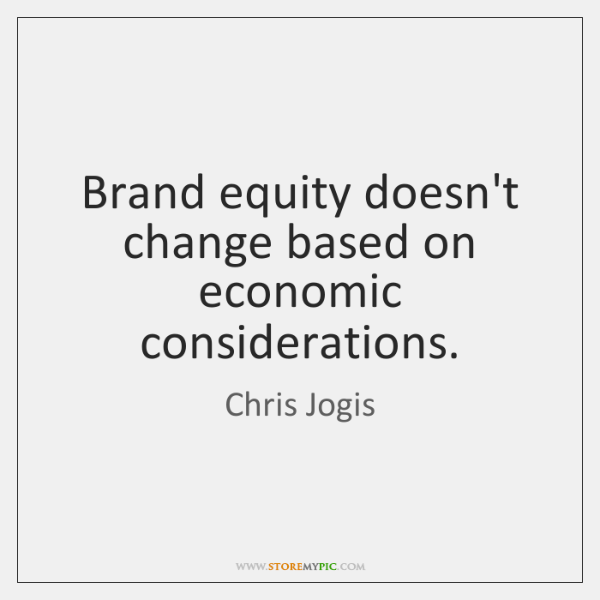 Brand equity doesn't change based on economic considerations.