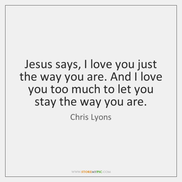 Jesus says, I love you just the way you are. And I ...