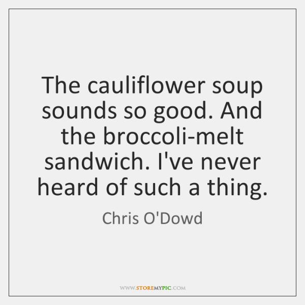 The cauliflower soup sounds so good. And the broccoli-melt sandwich. I've never ...