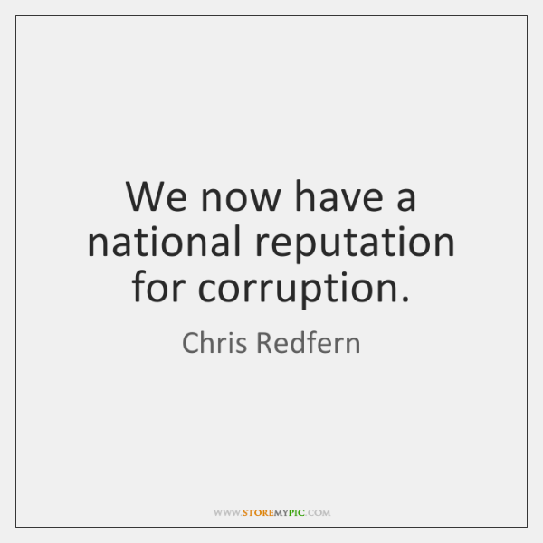 We now have a national reputation for corruption.