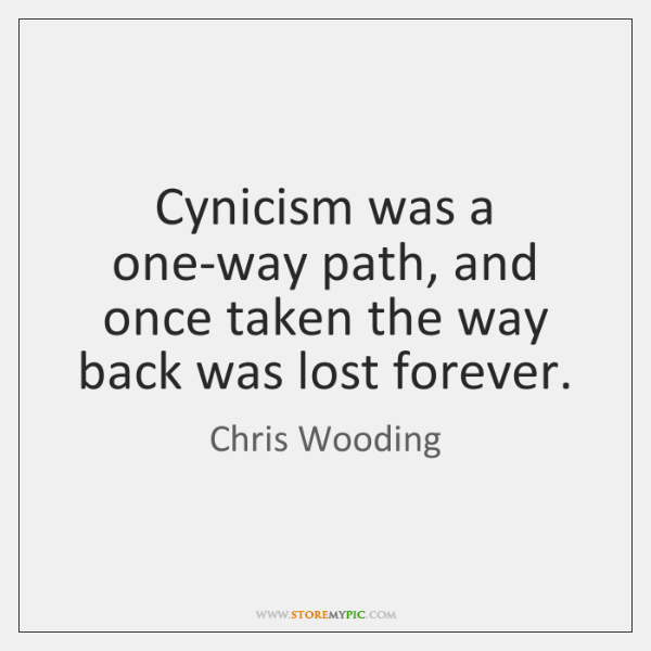Cynicism was a one-way path, and once taken the way back was ...