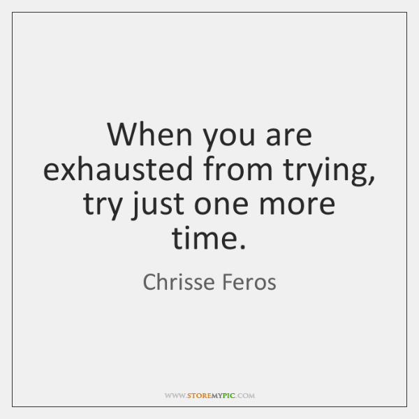 When you are exhausted from trying, try just one more time.