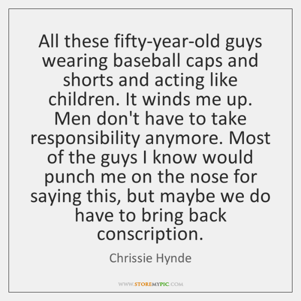 All these fifty-year-old guys wearing baseball caps and shorts and acting like ...