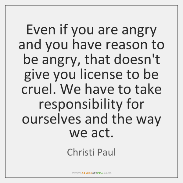Even if you are angry and you have reason to be angry, ...