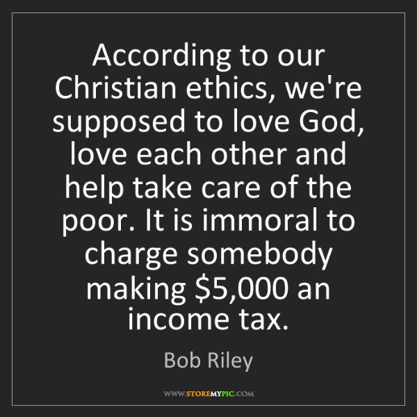 Bob Riley: According to our Christian ethics, we're supposed to...