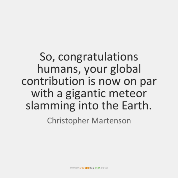 So, congratulations humans, your global contribution is now on par with a ...