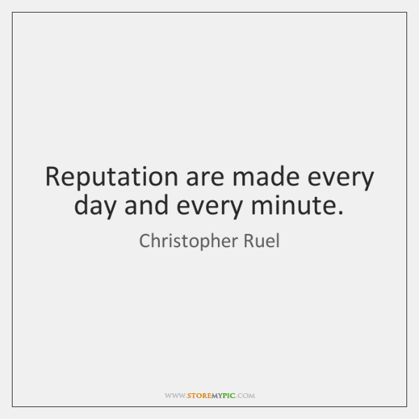 Reputation are made every day and every minute.