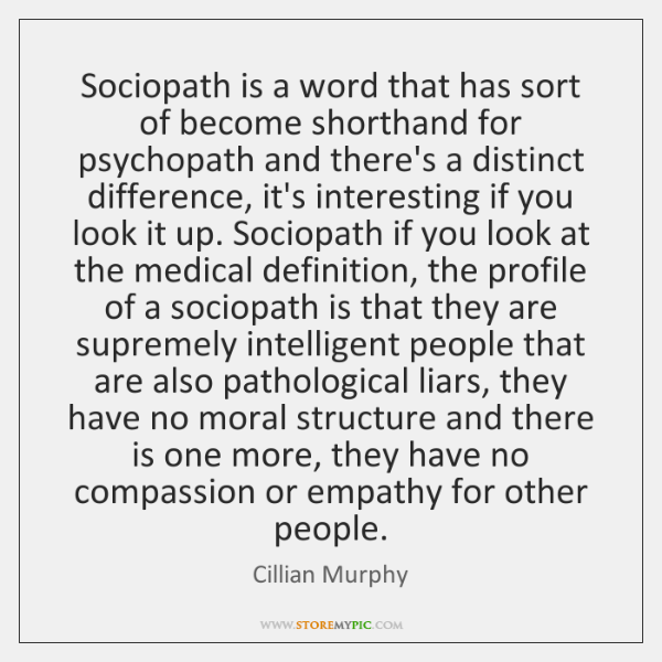 Sociopath is a word that has sort of become shorthand for psychopath ...