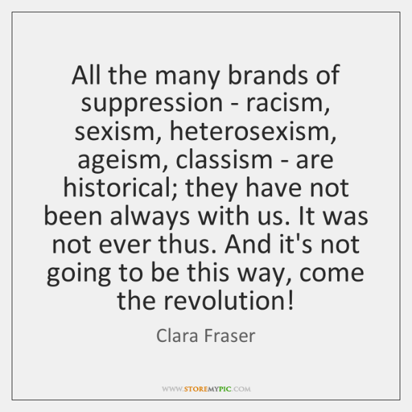 All the many brands of suppression - racism, sexism, heterosexism, ageism, classism ...