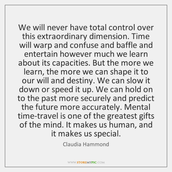 We will never have total control over this extraordinary dimension. Time will ...