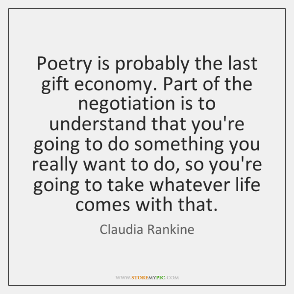 Poetry is probably the last gift economy. Part of the negotiation is ...