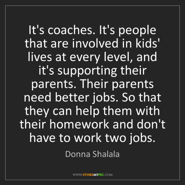 Donna Shalala: It's coaches. It's people that are involved in kids'...