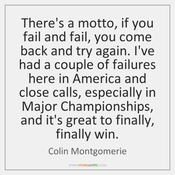 There's a motto, if you fail and fail, you come back and ...