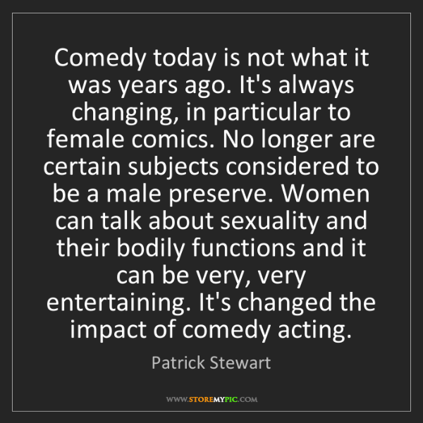 Patrick Stewart: Comedy today is not what it was years ago. It's always...