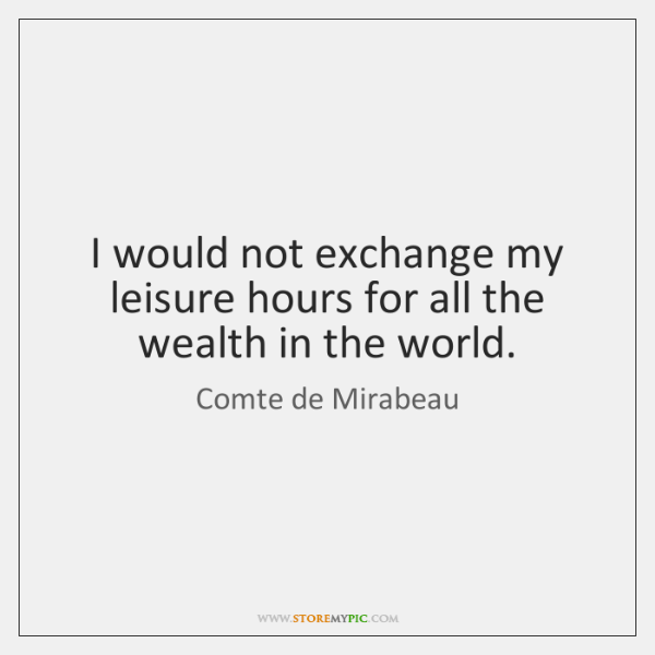 I would not exchange my leisure hours for all the wealth in ...
