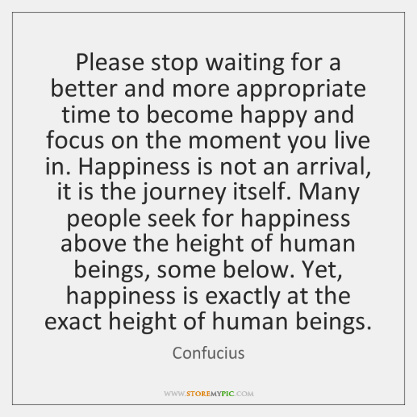 Please stop waiting for a better and more appropriate time to become ...