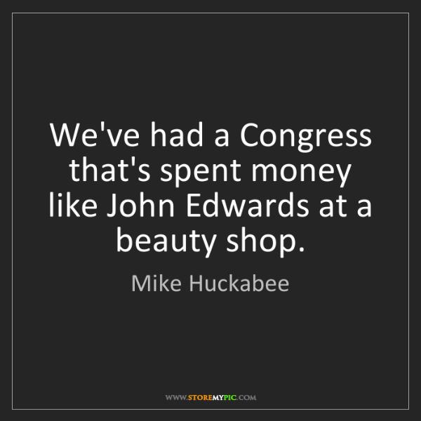Mike Huckabee: We've had a Congress that's spent money like John Edwards...
