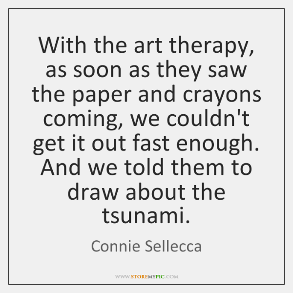 With the art therapy, as soon as they saw the paper and ...