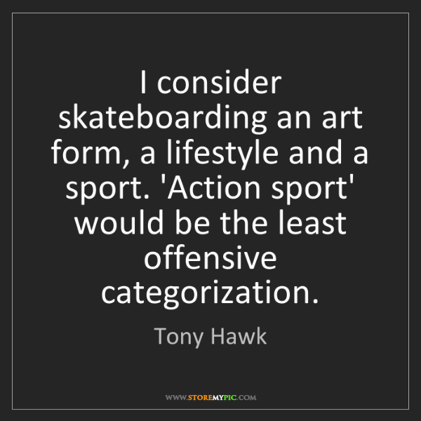 Tony Hawk: I consider skateboarding an art form, a lifestyle and...