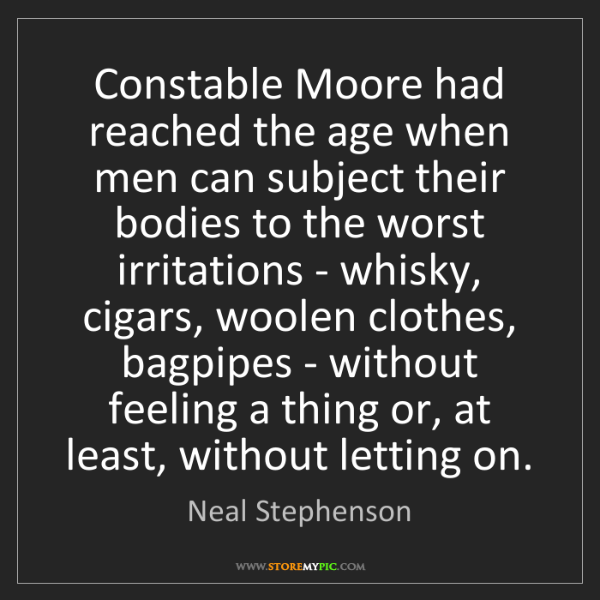 Neal Stephenson: Constable Moore had reached the age when men can subject...