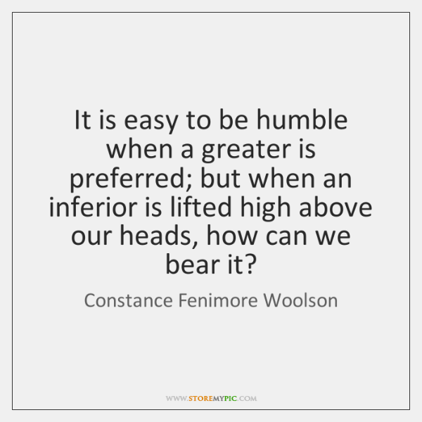It is easy to be humble when a greater is preferred; but ...