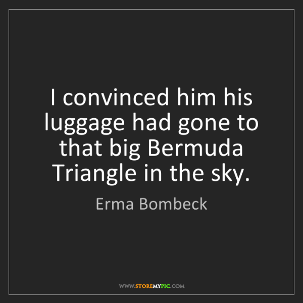Erma Bombeck: I convinced him his luggage had gone to that big Bermuda...