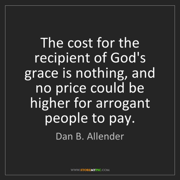 Dan B. Allender: The cost for the recipient of God's grace is nothing,...