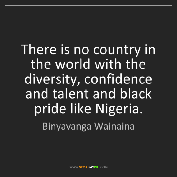 Binyavanga Wainaina: There is no country in the world with the diversity,...