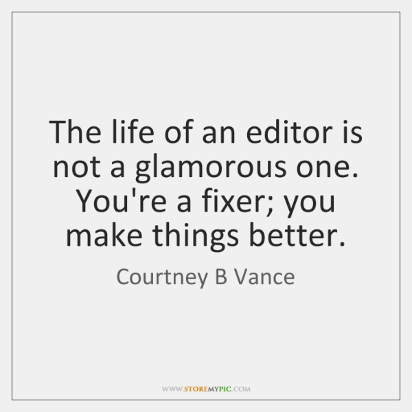 The life of an editor is not a glamorous one. You're a ...