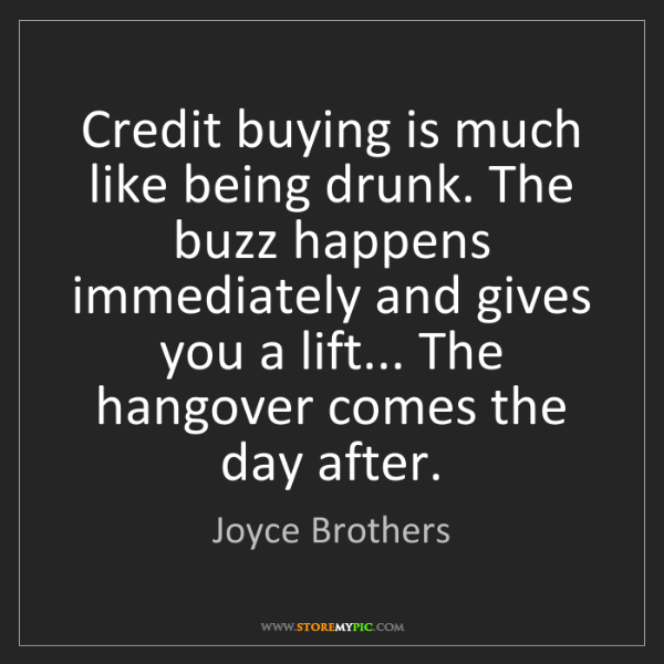 Joyce Brothers: Credit buying is much like being drunk. The buzz happens...
