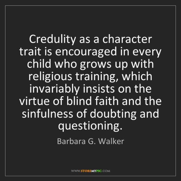 Barbara G. Walker: Credulity as a character trait is encouraged in every...