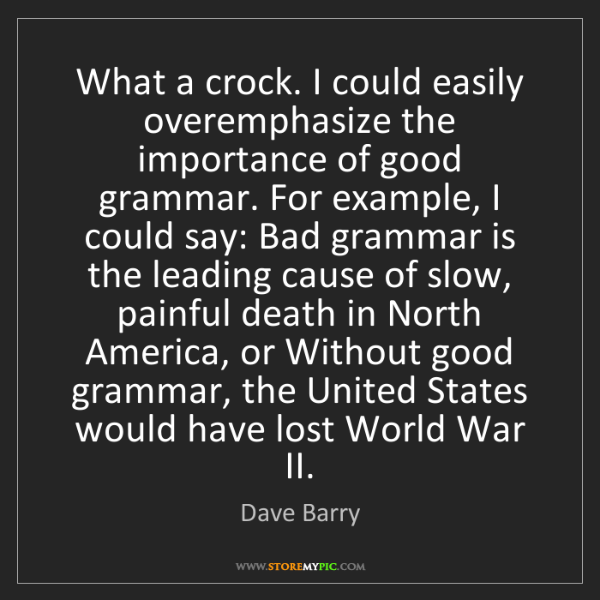 Dave Barry: What a crock. I could easily overemphasize the importance...