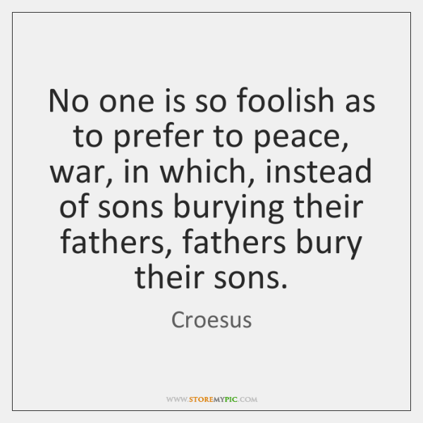 No one is so foolish as to prefer to peace, war, in ...